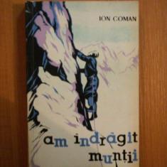 AM INDRAGIT MUNTII. AMINTIRI DESPRE ALPINISM SI DRUMETIE de ION COMAN 1963 - Carte Geografie