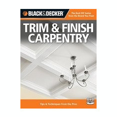 Black & Decker Trim & Finish Carpentry: Tips & Techniques from the Pros [With DVD] - Carte Literatura Engleza