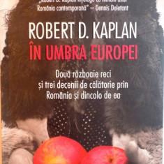 IN UMBRA EUROPEI, DOUA RAZBOAIE RECI SI TREI DECENII DE CALATORIE PRIN ROMANIA SI DINCOLO DE EA de ROBERT D. KAPLAN, 2016 - Istorie